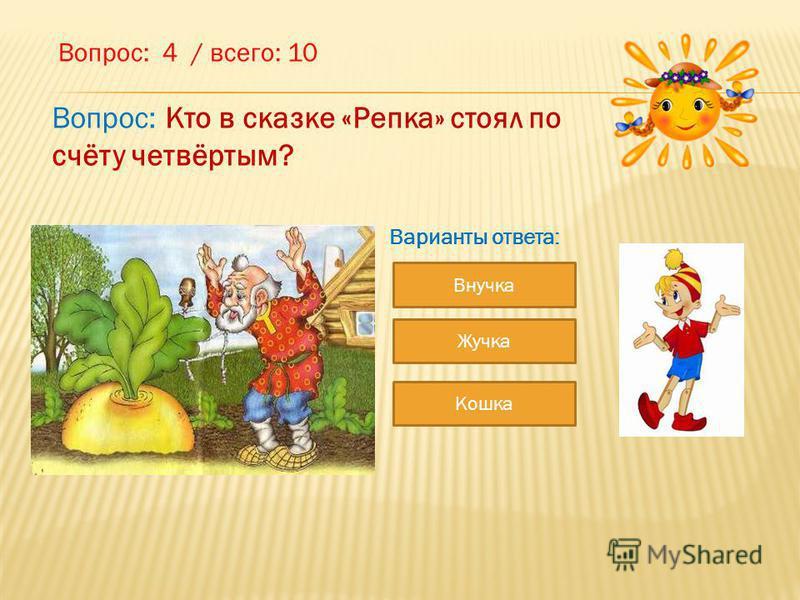 Вопрос: 4 / всего: 10 Внучка Жучка Кошка Варианты ответа: Вопрос: Кто в сказке «Репка» стоял по счёту четвёртым?