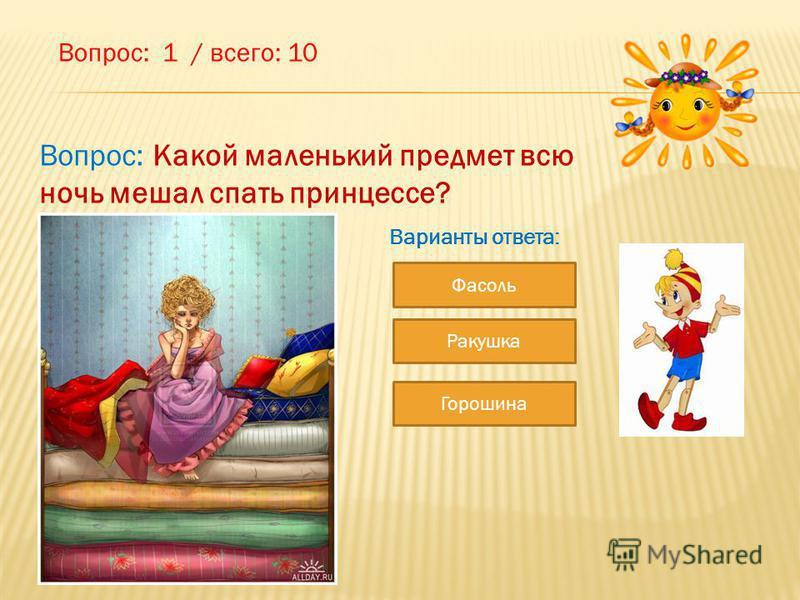 Вопрос: 1 / всего: 10 Вопрос: Какой маленький предмет всю ночь мешал спать принцессе? Варианты ответа: Фасоль Горошина Ракушка