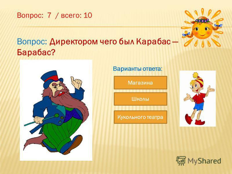 Вопрос: 7 / всего: 10 Магазина Школы Кукольного театра Варианты ответа: Вопрос: Директором чего был Карабас Барабас?