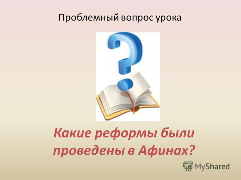 Какие реформы были проведены в Афинах? Проблемный вопрос урока