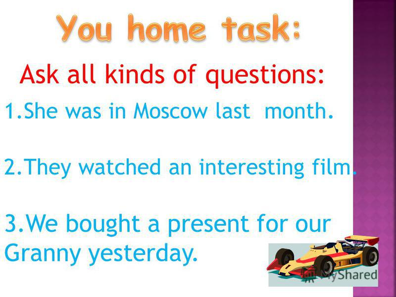 Ask all kinds of questions: 1. She was in Moscow last month. 2. They watched an interesting film. 3. We bought a present for our Granny yesterday.