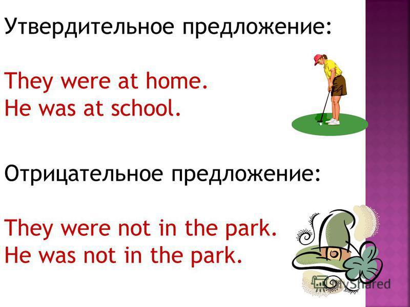 Утвердительное предложение: They were at home. He was at school. Отрицательное предложение: They were not in the park. He was not in the park.