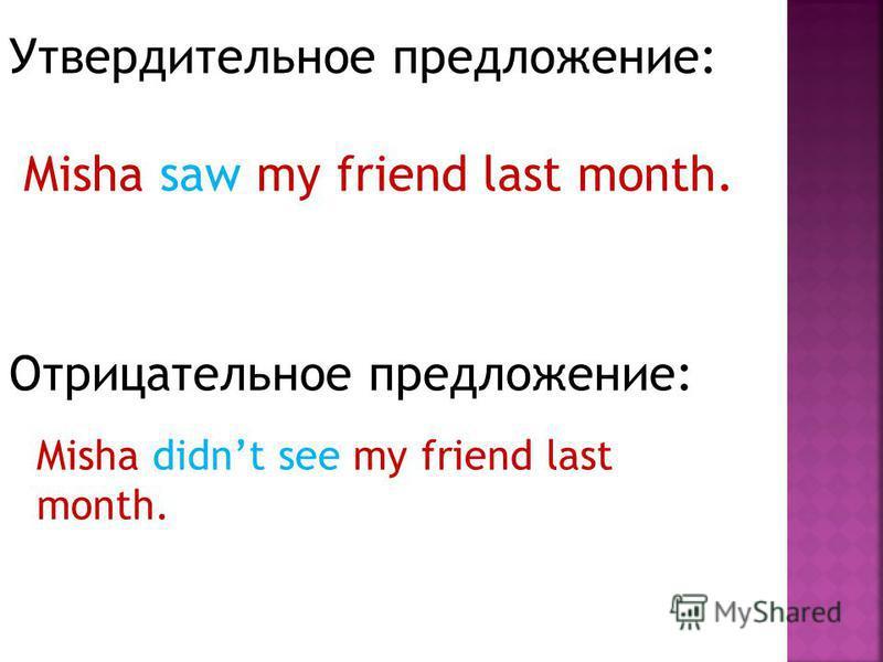 Утвердительное предложение: Misha saw my friend last month. Отрицательное предложение: Misha didnt see my friend last month.