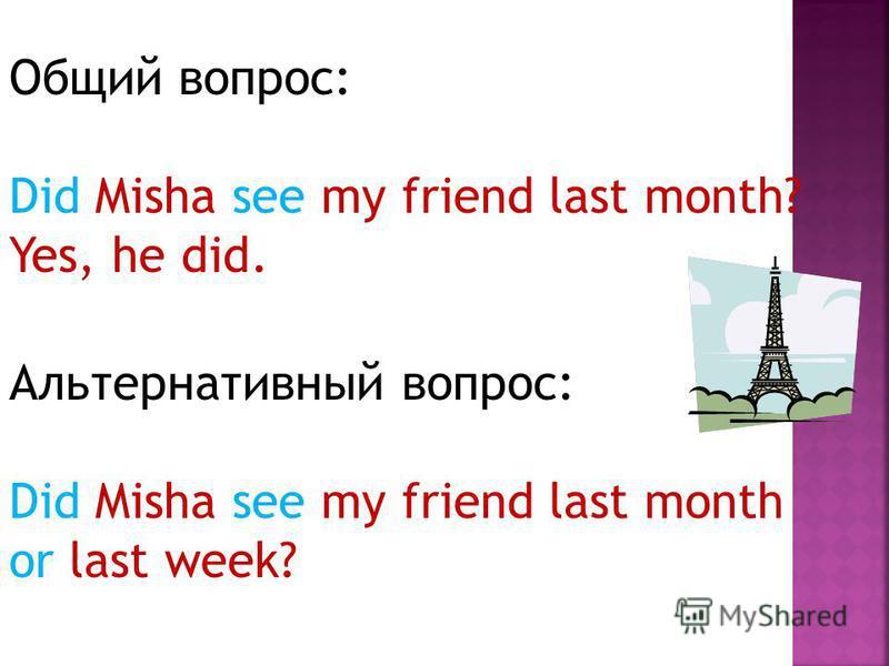 Общий вопрос: Did Misha see my friend last month? Yes, he did. Альтернативный вопрос: Did Misha see my friend last month or last week?