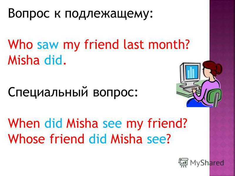 Вопрос к подлежащему: Who saw my friend last month? Misha did. Специальный вопрос: When did Misha see my friend? Whose friend did Misha see?