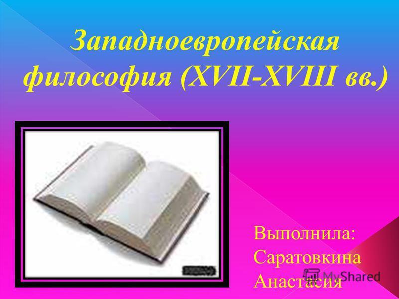 Западноевропейская философия (ХVII-XVIII вв.) Выполнила: Саратовкина Анастасия