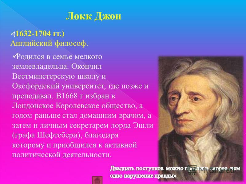 ( 1632-1704 гг.) Английский философ. Локк Джон Родился в семье мелкого землевладельца. Окончил Вестминстерскую школу и Оксфордский университет, где позже и преподавал. В1668 г избран в Лондонское Королевское общество, а годом раньше стал домашним вра