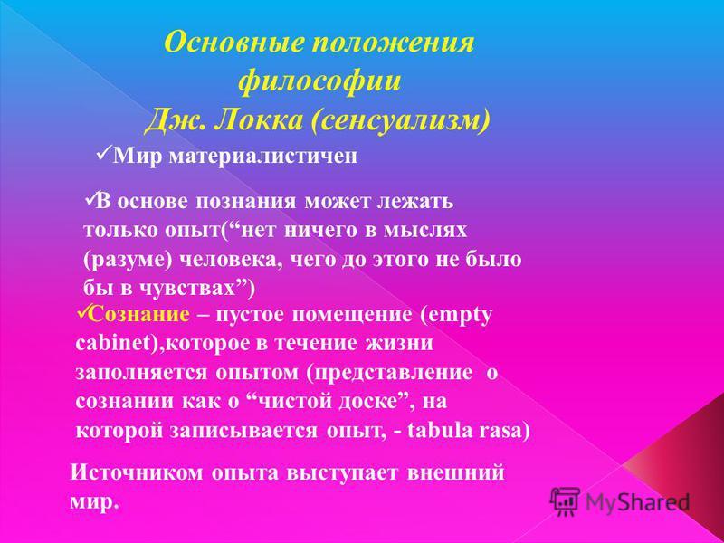 Основные положения философии Дж. Локка (сенсуализм) Мир материалистичен В основе познания может лежать только опыт(нет ничего в мыслях (разуме) человека, чего до этого не было бы в чувствах) Сознание – пустое помещение (empty cabinet),которое в течен