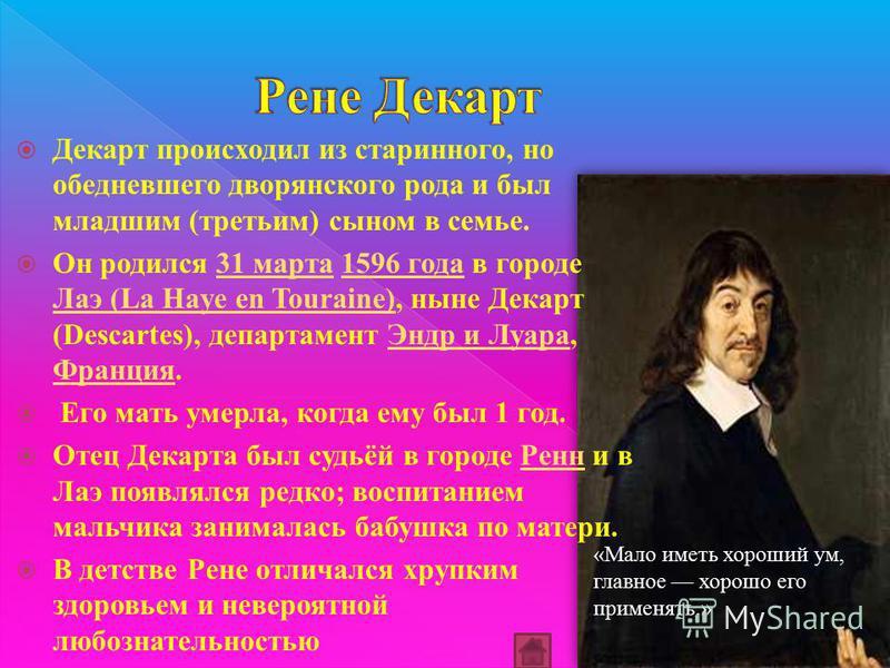 Декарт происходил из старинного, но обедневшего дворянского рода и был младшим (третьим) сыном в семье. Он родился 31 марта 1596 года в городе Лаэ (La Haye en Touraine), ныне Декарт (Descartes), департамент Эндр и Луара, Франция.31 марта 1596 года Ла