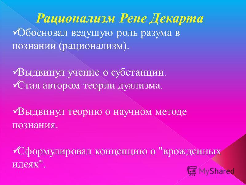 Рационализм Рене Декарта Обосновал ведущую роль разума в познании (рационализм). Выдвинул учение о субстанции. Стал автором теории дуализма. Выдвинул теорию о научном методе познания. Сформулировал концепцию о врожденных идеях.