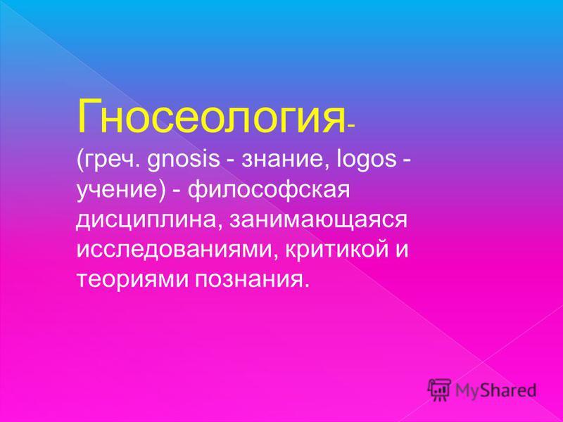 Гносеология - (греч. gnosis - знание, logos - учение) - философская дисциплина, занимающаяся исследованиями, критикой и теориями познания.