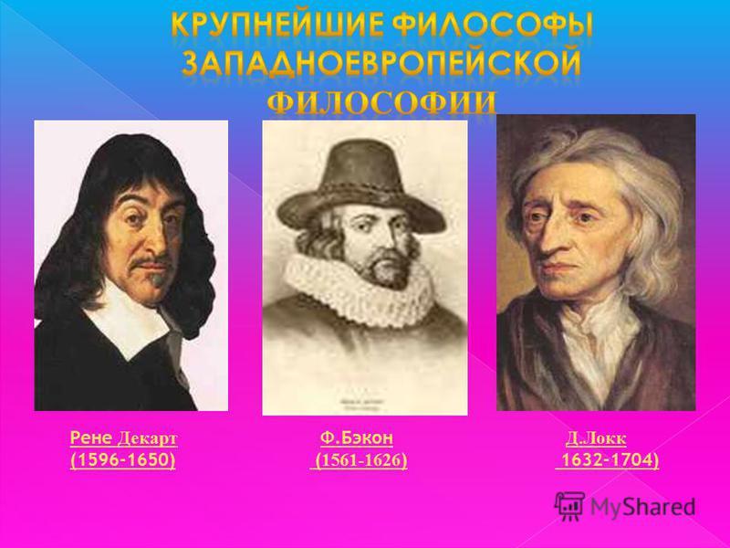 Ф.Бэкон ( 1561-1626 ) Д.Локк 1632-1704) Рене Декарт (1596-1650)