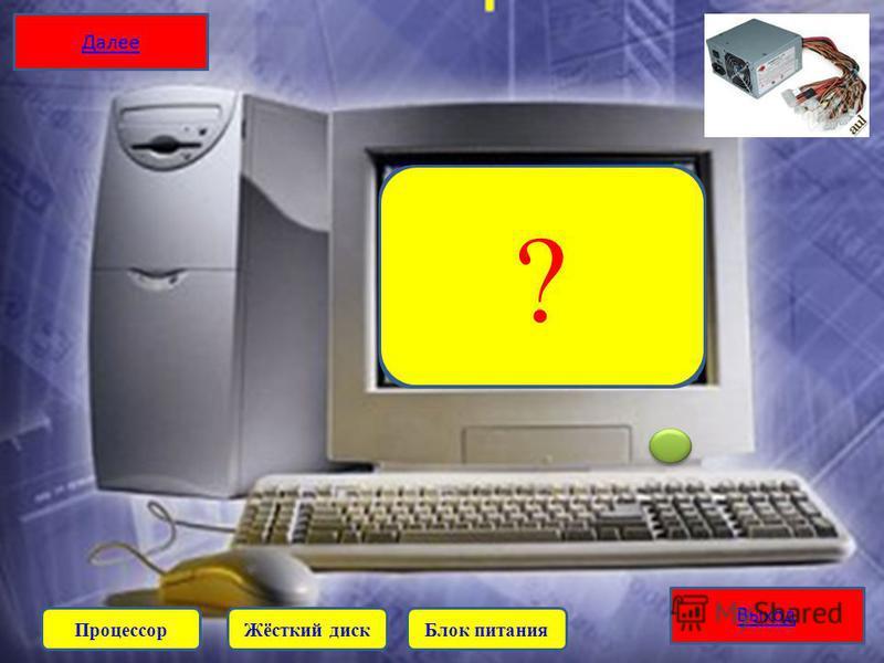 Выход Запоминающее устройство (устройство хранения информации) произвольного доступа, основанное на принципе магнитной записи. Является основным накопителем данных в большинстве компьютеров. ? Жёсткий диск ПроцессорБлок питания Далее