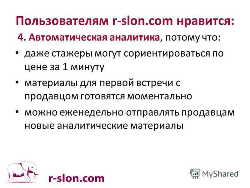 Пользователям r-slon.com нравится: 4. Автоматическая аналитика, потому что: даже стажеры могут сориентироваться по цене за 1 минуту материалы для первой встречи с продавцом готовятся моментально можно еженедельно отправлять продавцам новые аналитичес