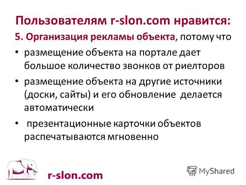Пользователям r-slon.com нравится: 5. Организация рекламы объекта, потому что размещение объекта на портале дает большое количество звонков от риелторов размещение объекта на другие источники (доски, сайты) и его обновление делается автоматически пре