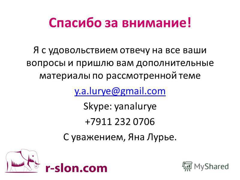 Спасибо за внимание! Я с удовольствием отвечу на все ваши вопросы и пришлю вам дополнительные материалы по рассмотренной теме y.a.lurye@gmail.com Skype: yanalurye +7911 232 0706 С уважением, Яна Лурье.