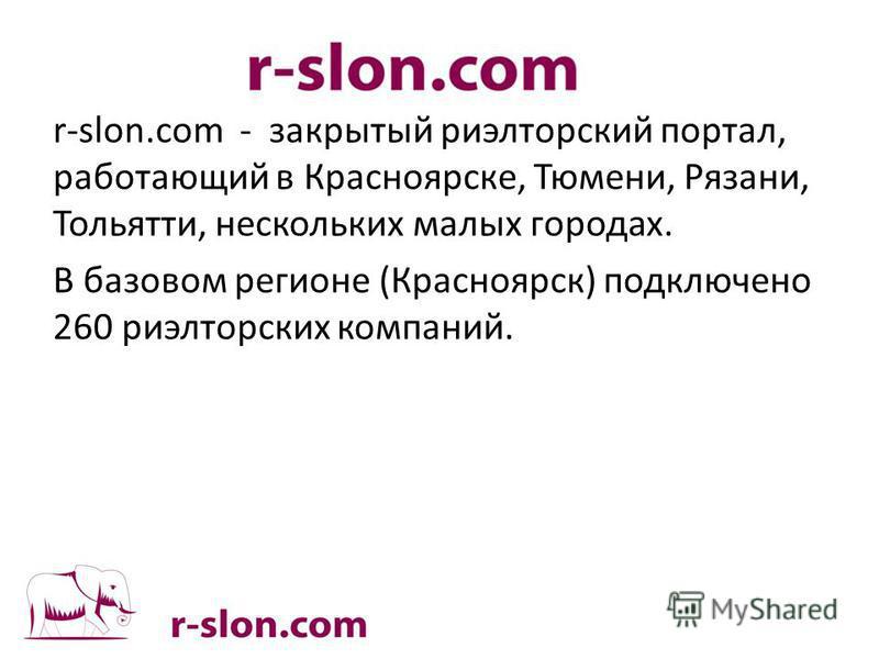 r-slon.com - закрытый риэлтерский портал, работающий в Красноярске, Тюмени, Рязани, Тольятти, нескольких малых городах. В базовом регионе (Красноярск) подключено 260 риэлтерских компаний.