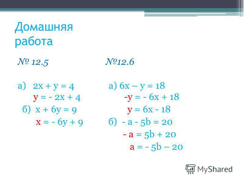 Домашняя работа 12.5 12.6 а) 2 х + у = 4 а) 6 х – у = 18 у = - 2 х + 4 -у = - 6 х + 18 б) х + 6 у = 9 у = 6 х - 18 х = - 6 у + 9 б) - а - 5b = 20 - а = 5b + 20 а = - 5b – 20