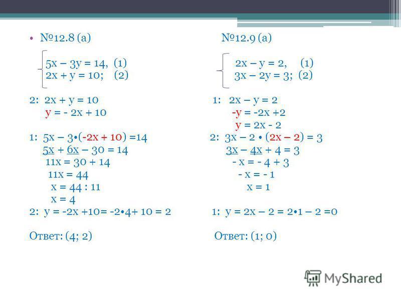 12.8 (а) 12.9 (а) 5 х – 3 у = 14, (1) 2 х – у = 2, (1) 2 х + у = 10; (2) 3 х – 2 у = 3; (2) 2: 2 х + у = 10 1: 2 х – у = 2 у = - 2 х + 10 -у = -2 х +2 у = 2 х - 2 1: 5 х – 3(-2 х + 10) =14 2: 3 х – 2 (2 х – 2) = 3 5 х + 6 х – 30 = 14 3 х – 4 х + 4 =