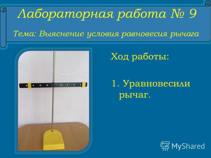Лабораторная работа 9 Тема: Выяснение условия равновесия рычага Ход работы: 1. Уравновесили рычаг.