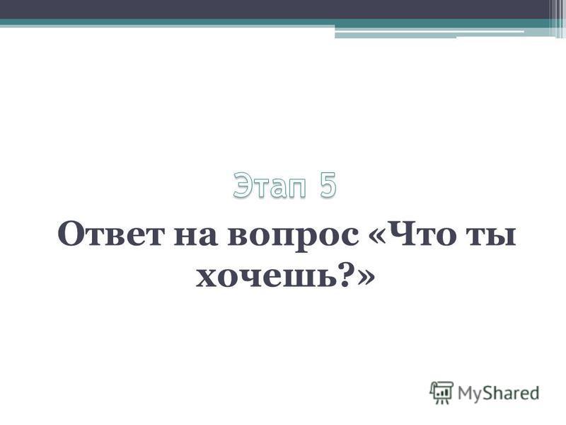 Ответ на вопрос «Что ты хочешь?»