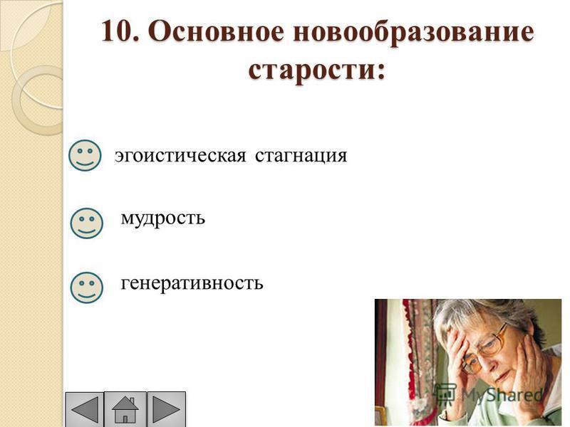 10. Основное новообразование старости: эгоистическая стагнация мудрость генеративность