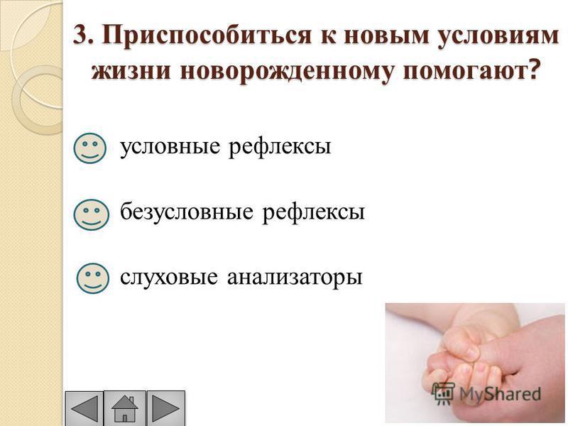 3. Приспособиться к новым условиям жизни новорожденному помогают ? условные рефлексы безусловные рефлексы слуховые анализаторы