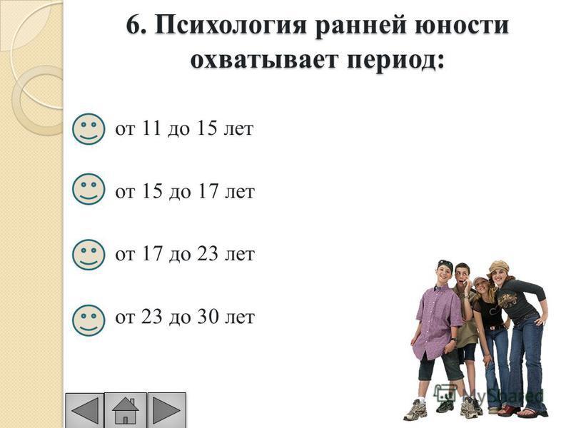 6. Психология ранней юности охватывает период: от 11 до 15 лет от 15 до 17 лет от 17 до 23 лет от 23 до 30 лет