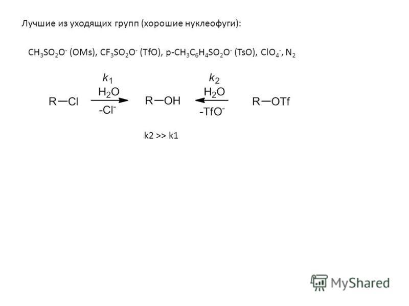 Лучшие из уходящих групп (хорошие нуклеофуги): CH 3 SO 2 O - (OMs), CF 3 SO 2 O - (TfO), p-CH 3 C 6 H 4 SO 2 O - (TsO), ClO 4 -, N 2 k2 >> k1