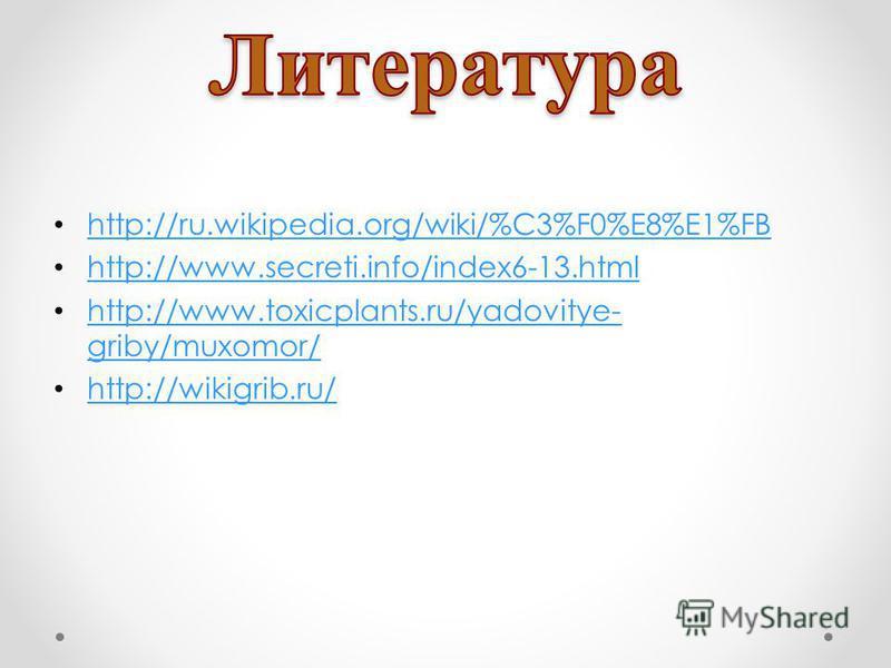 http://ru.wikipedia.org/wiki/%C3%F0%E8%E1%FB http://www.secreti.info/index6-13. html http://www.toxicplants.ru/yadovitye- griby/muxomor/ http://www.toxicplants.ru/yadovitye- griby/muxomor/ http://wikigrib.ru/