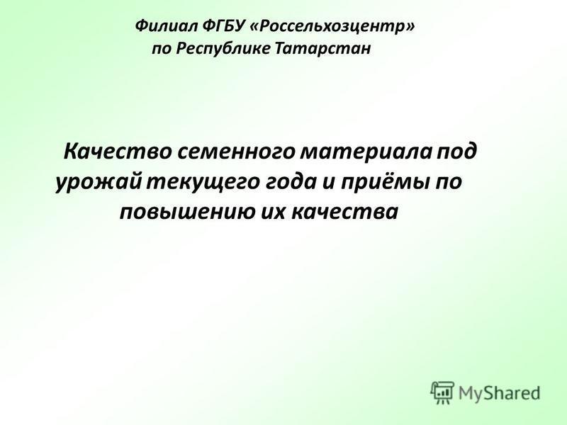Качество семенного материала под урожай текущего года и приёмы по повышению их качества Филиал ФГБУ «Россельхозцентр» по Республике Татарстан