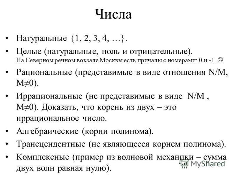 Числа Натуральные {1, 2, 3, 4, …}. Целые (натуральные, ноль и отрицательные). На Северном речном вокзале Москвы есть причалы с номерами: 0 и -1. Рациональные (представимые в виде отношения N/M, M0). Иррациональные (не представимые в виде N/M, M0). До