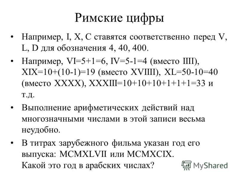 Римские цифры Например, I, X, C ставятся соответственно перед V, L, D для обозначения 4, 40, 400. Например, VI=5+1=6, IV=5-1=4 (вместо IIII), XIX=10+(10-1)=19 (вместо XVIIII), XL=50-10=40 (вместо XXXX), XXXIII=10+10+10+1+1+1=33 и т.д. Выполнение ариф