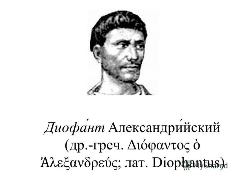 Диофа́нт Александри́ейский (др.-греч. Διόφαντος λεξανδρεύς; лат. Diophantus)