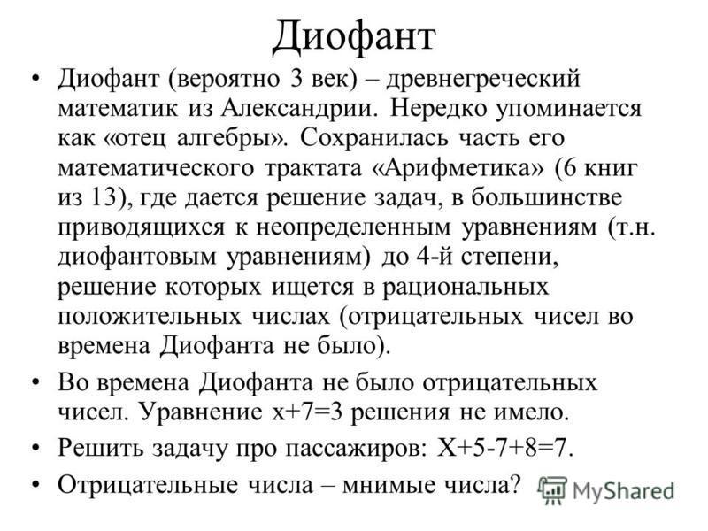 Диофант Диофант (вероятно 3 век) – древнегреческий математик из Александрии. Нередко упоминается как «отец алгебры». Сохранилась часть его математического трактата «Арифметика» (6 книг из 13), где дается решение задач, в большинстве приводящихся к не