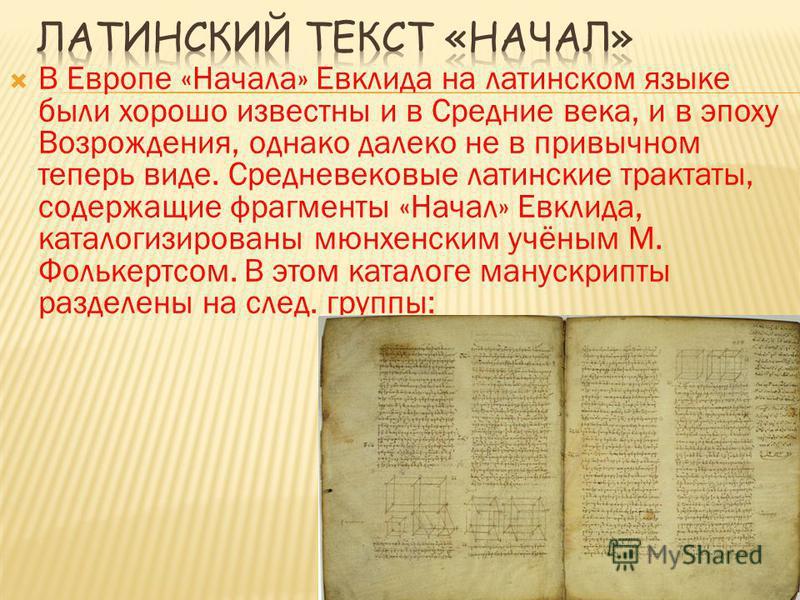 В Европе «Начала» Евклида на латинском языке были хорошо известны и в Средние века, и в эпоху Возрождения, однако далеко не в привычном теперь виде. Средневековые латинские трактаты, содержащие фрагменты «Начал» Евклида, каталогизированы мюнхенским у