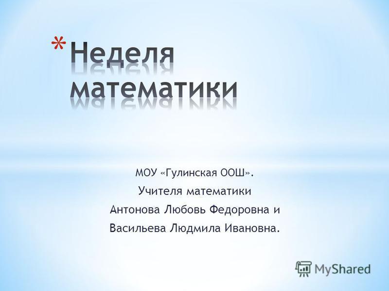 МОУ «Гулинская ООШ». Учителя математики Антонова Любовь Федоровна и Васильева Людмила Ивановна.