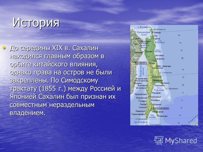История До середины XIX в. Сахалин находился главным образом в орбите китайского влияния, однако права на остров не были закреплены. По Симодскому трактату (1855 г.) между Россией и Японией Сахалин был признан их совместным нераздельным владением.