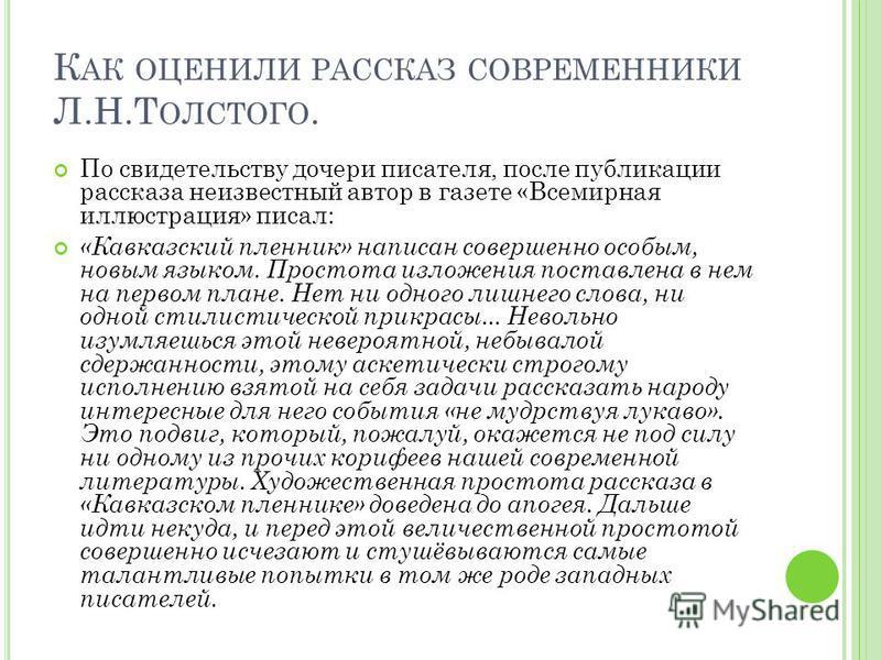 К АК ОЦЕНИЛИ РАССКАЗ СОВРЕМЕННИКИ Л.Н.Т ОЛСТОГО. По свидетельству дочери писателя, после публикации рассказа неизвестный автор в газете «Всемирная иллюстрация» писал: «Кавказский пленник» написан совершенно особым, новым языком. Простота изложения по