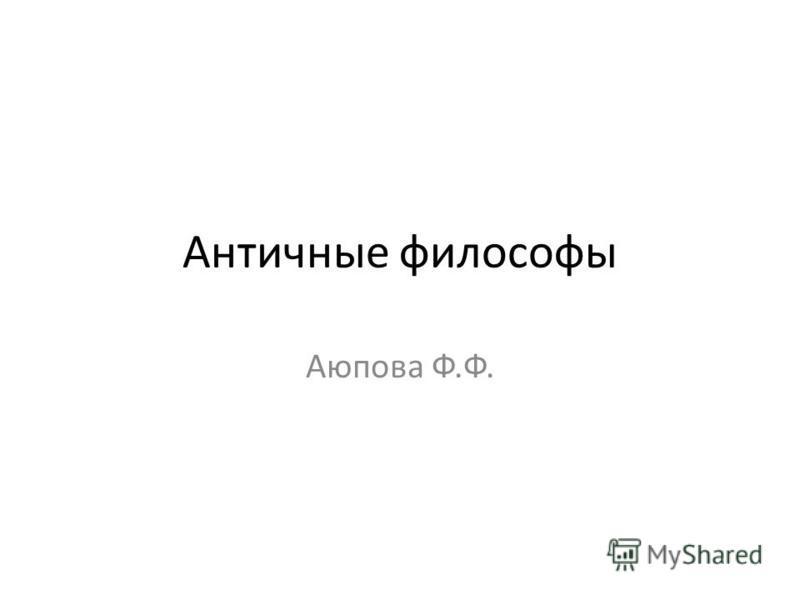Античные философы Аюпова Ф.Ф.