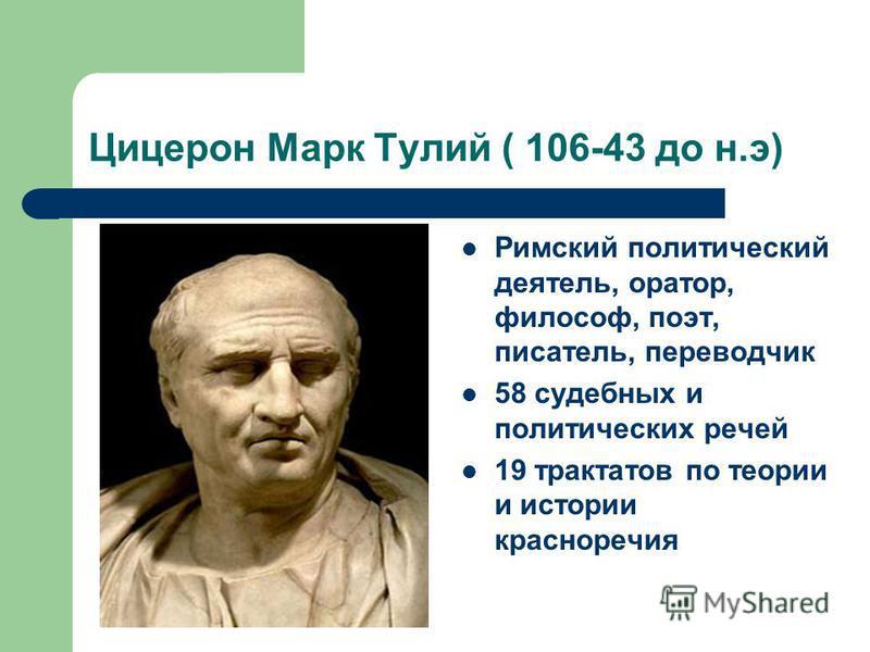 Цицерон Марк Тулий ( 106-43 до н.э) Римский политический деятель, оратор, философ, поэт, писатель, переводчик 58 судебных и политических речей 19 трактатов по теории и истории красноречия