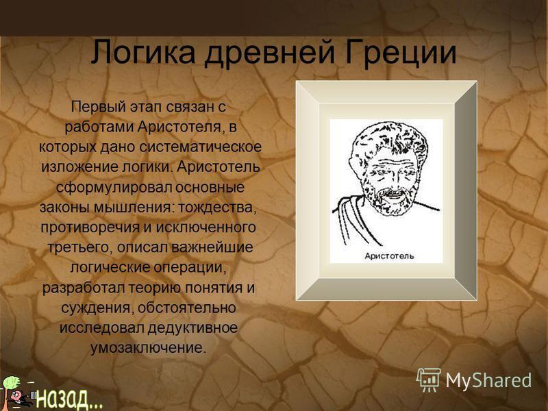 Логика древней Греции Первый этап связан с работами Аристотеля, в которых дано систематическое изложение логики. Аристотель сформулировал основные законы мышления: тождества, противоречия и исключенного третьего, описал важнейшие логические операции,