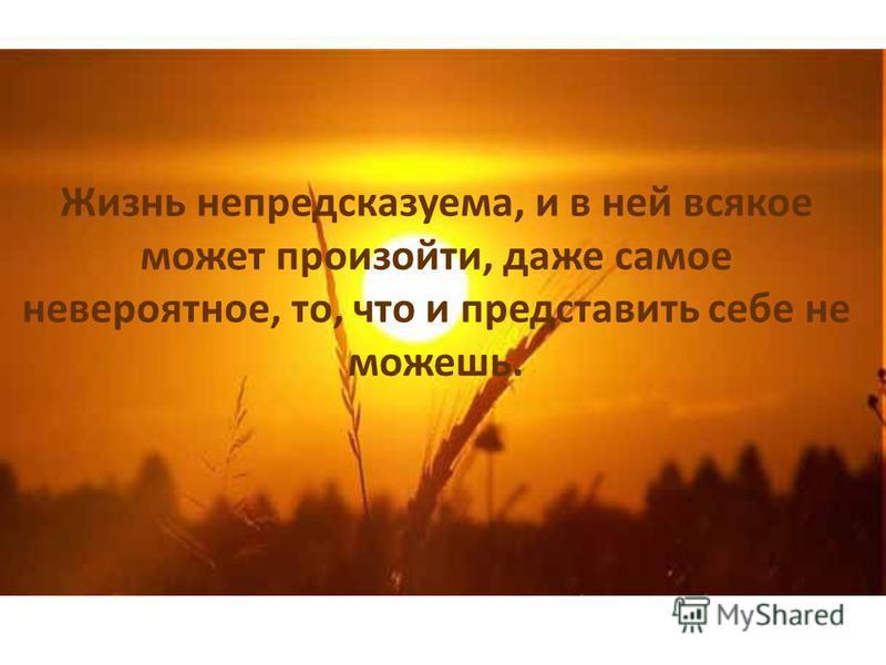 Жизнь непредсказуема, и в ней всякое может произойти, даже самое невероятное, то, что и представить себе не можешь.