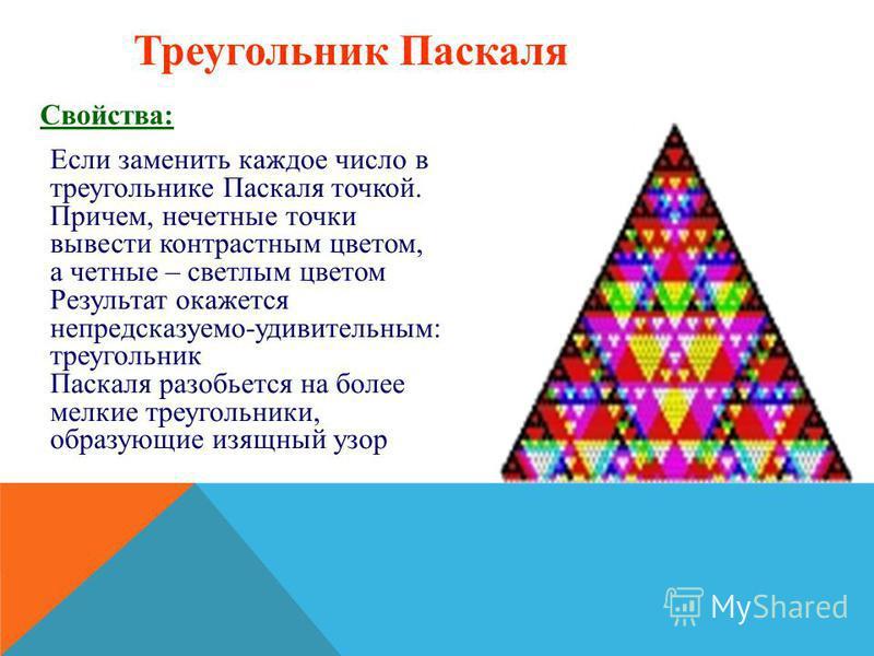 Треугольник Паскаля Свойства: Если заменить каждое число в треугольнике Паскаля точкой. Причем, нечетные точки вывести контрастным цветом, а четные – светлым цветом Результат окажется непредсказуемо-удивительным: треугольник Паскаля разобьется на бол