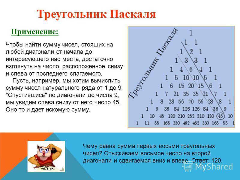 Треугольник Паскаля Применение: Чтобы найти сумму чисел, стоящих на любой диагонали от начала до интересующего нас места, достаточно взглянуть на число, расположенное снизу и слева от последнего слагаемого. Пусть, например, мы хотим вычислить сумму ч