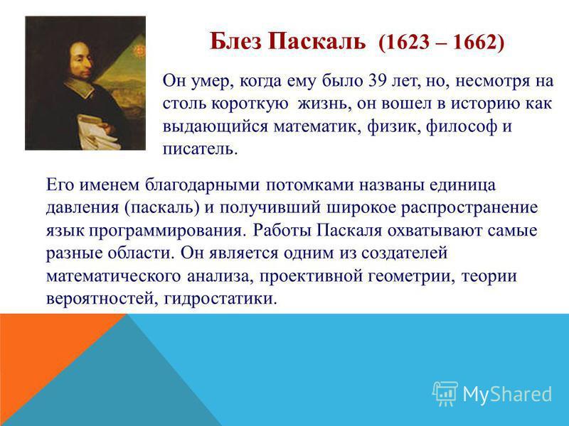 Блез Паскаль (1623 – 1662) Он умер, когда ему было 39 лет, но, несмотря на столь короткую жизнь, он вошел в историю как выдающийся математик, физик, философ и писатель. Его именем благодарными потомками названы единица давления (паскаль) и получивший