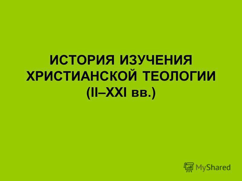 ИСТОРИЯ ИЗУЧЕНИЯ ХРИСТИАНСКОЙ ТЕОЛОГИИ (II–XXI вв.)