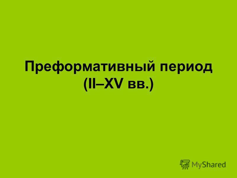 Преформативный период (IΙ–XV вв.)