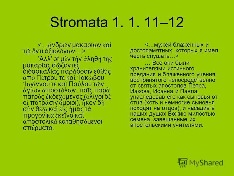 Stromata 1. 1. 11–12 Αλλ' ο μ ν τ ν ληθ τ ς μακαρ ας σ ζοντες διδασκαλ ας παρ δοσιν ε θ ς π Π τρου τε κα Ιακ βου Ιω ννου τε κα Πα λου τ ν γ ων ποστ λων, πα ς παρ πατρ ς κδεχ μενος ( λ γοι δ ο πατρ σιν μοιοι), κον δ σ ν θε κα ε ς μ ς τ προγονικ κε να