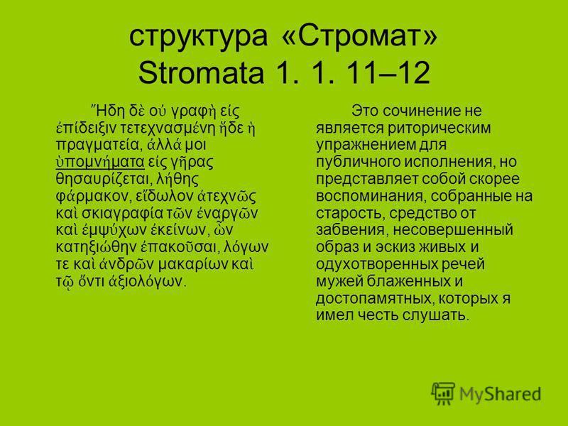 структура «Стромат» Stromata 1. 1. 11–12 Ηδη δ ο γραφ ε ς π δειξιν τετεχνασμ νη δε πραγματε α, λλ μοι πομν ματα ε ς γ ρας θησαυρ ζεται, λ θης φ ρμακον, ε δωλον τεχν ς κα σκιαγραφ α τ ν ναργ ν κα μψ χων κε νων, ν κατηξι θην πακο σαι, λ γων τε κα νδρ ν